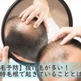 【薄毛予防】抜け毛が多い!その時毛根で起きていることとは・・・?